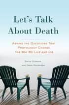 Let's Talk About Death - Asking the Questions that Profoundly Change the Way We Live and Die ebook by Steve Gordon, Irene Kacandes
