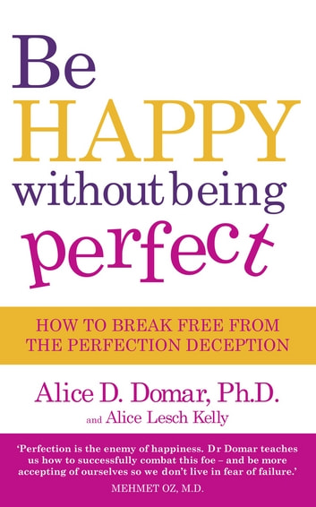 Be Happy Without Being Perfect - How to break free from the perfection deception in all aspects of your life ebook by Alice D. Domar