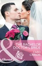 The Bachelor Doctor's Bride (Mills & Boon Cherish) ebook by Caro Carson