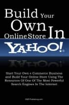 Build Your Own Online Store In Yahoo - Start Your Own eCommerce Business and Build Your Online Store Using The Resources Of One Of The Most Powerful Search Engines In The Internet eBook par KMS Publishing