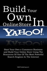 Build Your Own Online Store In Yahoo - Start Your Own eCommerce Business and Build Your Online Store Using The Resources Of One Of The Most Powerful Search Engines In The Internet ebook by KMS Publishing
