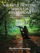Air Rifle Hunting Through the Seasons ebook by Matthew Manning