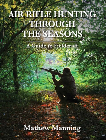 Air Rifle Hunting Through the Seasons - A Guide to Fieldcraft ebook by Matthew Manning
