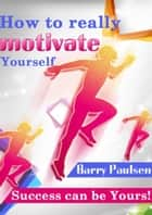 How to Really Motivate Yourself ebook by Barry Paulson