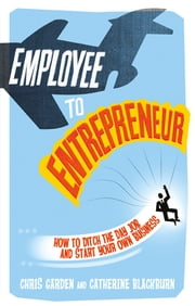 Employee to Entrepreneur - How to Ditch the Day Job & Start Your Own Business ebook by Chris Garden,Catherine Blackburn