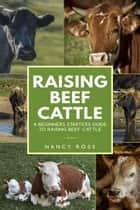 Raising Beef Cattle: A Beginner's Starters Guide to Raising Beef Cattle ebook by Nancy Ross