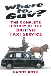 Where to, Guv? - The Complete History of the British Taxi Service ebook by Danny Roth