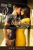 How to Pump and Dump chicks - What to do and what to avoid. ebook by Van Davie