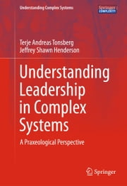 Understanding Leadership in Complex Systems - A Praxeological Perspective ebook by Terje Andreas Tonsberg,Jeffrey Shawn Henderson