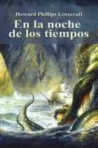 En la noche de los tiempos ebook by Howard Phillips Lovecraft