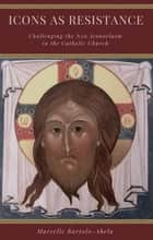 Icons as Resistance - Challenging the New Iconoclasm in the Catholic Church ebook by Marcelle Bartolo-Abela