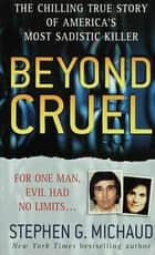 Beyond Cruel - The Chilling True Story of America's Most Sadistic Killer ebook by Stephen G. Michaud