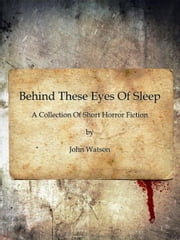 Behind These Eyes Of Sleep ebook by John Watson
