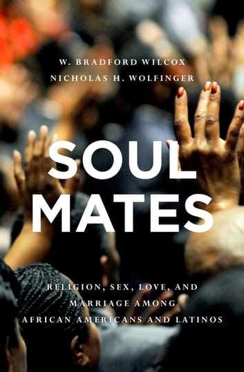 Soul Mates - Religion, Sex, Love, and Marriage among African Americans and Latinos ebook by W. Bradford Wilcox,Nicholas H. Wolfinger