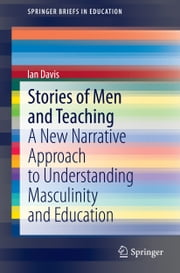 Stories of Men and Teaching - A New Narrative Approach to Understanding Masculinity and Education ebook by Ian Davis