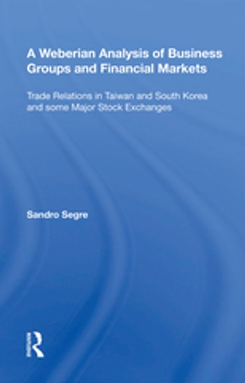 A Weberian Analysis of Business Groups and Financial Markets - Trade Relations in Taiwan and Korea and some Major Stock Exchanges ebook by Sandro Segre