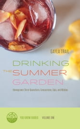 Drinking the Summer Garden - Homegrown Thirst Quenchers, Concoctions, Sips, and Nibbles ebook by Gayla Trail
