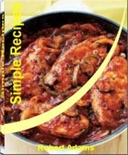 Simple Recipes - Quick and Easy Recipes That Will Teach You How to Make Healthy Simple Recipes, Easy Simple Recipes, Simple French Recipes, Simple Diabetic Recipes, Simple Dinner Recipes, Simple Chicken Recipes and Simple Recipes for Kids ebook by Robert Adams