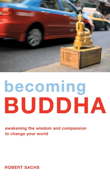 Becoming Buddha - Awakening the Wisdom and Compassion to Change Your World ebook by Robert Sachs