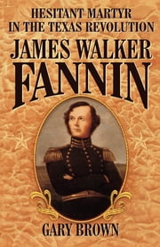 Hesitant Martyr of the Texas Revolution - James Walker Fannin ebook by Gary Brown
