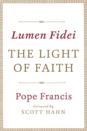 Lumen Fidei: The Light of Faith ebook by Pope Francis,Scott Hahn