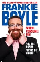 Work! Consume! Die! eBook by Frankie Boyle