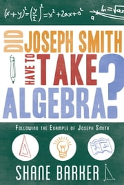 Did Joseph Smith Have to Take Algebra: Following the Example of Joseph Smith ebook by Shane Barker