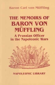 Memoirs Of Baron Von Muffling - A Prussian Officer in the Napoleonic Wars ebook by Baron Von Muffling,Friedrich K. Von Muffling,Peter Hofschroer