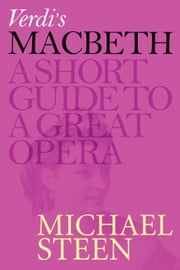 Verdi's Macbeth: A Short Guide To A Great Opera ebook by Michael Steen
