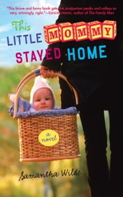 This Little Mommy Stayed Home - A Novel ebook by Samantha Wilde