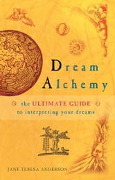 Dream Alchemy - The Ultimate Guide to Interpreting Your Dreams ebook by Jane Teresa Anderson