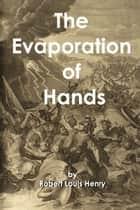 The Evaporation of Hands ebook by Robert Louis Henry