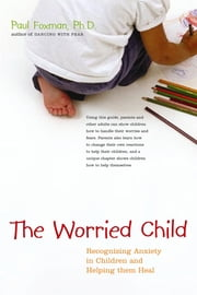 The Worried Child - Recognizing Anxiety in Children and Helping Them Heal ebook by Ph.D. Paul Foxman Ph.D.