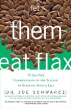 Let Them Eat Flax! - 70 All-New Commentaries on the Science of Everyday Food & Life ebook by Joe Schwarcz