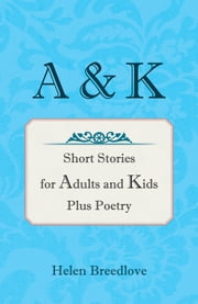 A & K - Short Stories for Adults and Kids Plus Poetry ebook by Helen Breedlove