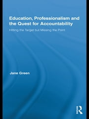 Education, Professionalism, and the Quest for Accountability - Hitting the Target but Missing the Point ebook by Jane Green