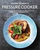 Martha Stewart's Pressure Cooker - 100+ Fabulous New Recipes for the Pressure Cooker, Multicooker, and Instant Pot® : A Cookbook ebook by Editors of Martha Stewart Living