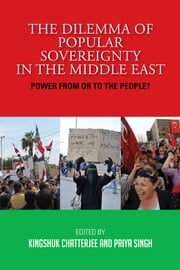 The Dilemma of Popular Sovereignty in the Middle East: Power from or to the People? - Power from or to the People? ebook by Mr Kingshuk Chatterjee,Ms Priya Singh