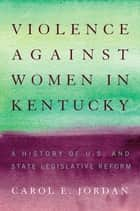Violence against Women in Kentucky - A History of U.S. and State Legislative Reform ebook by Carol E. Jordan
