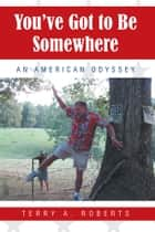 You've Got to Be Somewhere - An American Odyssey ebook by Terry A. Roberts