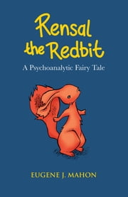 Rensal the Redbit - A Psychoanalytic Fairy Tale ebook by Eugene J. Mahon