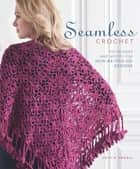 Seamless Crochet - Techniques and Designs for Join-As-You-Go Motifs ebook by Kristin Omdahl