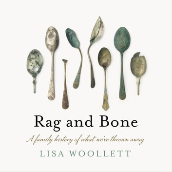 Rag and Bone - A Family History of What We've Thrown Away ebook by Lisa Woollett