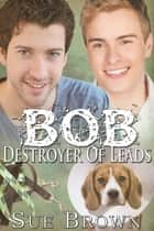 Bob The Destroyer of Leads (Lyon Road Vets #2) ebook by Sue Brown