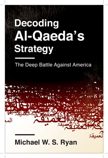 Decoding Al-Qaeda's Strategy - The Deep Battle Against America ebook by Michael W. S. Ryan
