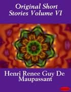 Original Short Stories Volume VI eBook by Guy de Maupassant