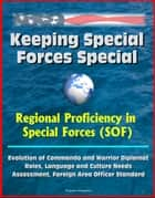 Keeping Special Forces Special: Regional Proficiency in Special Forces (SOF) - Evolution of Commando and Warrior Diplomat Roles, Language and Culture Needs Assessment, Foreign Area Officer Standard ebook by Progressive Management