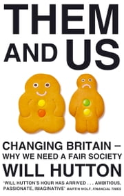 Them And Us - Politics, Greed And Inequality - Why We Need A Fair Society ebook by Will Hutton