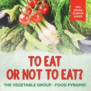 To Eat Or Not To Eat? The Vegetable Group - Food Pyramid ebook by Baby Professor