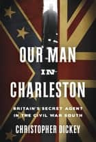 Our Man in Charleston - Britain's Secret Agent in the Civil War South ebook by